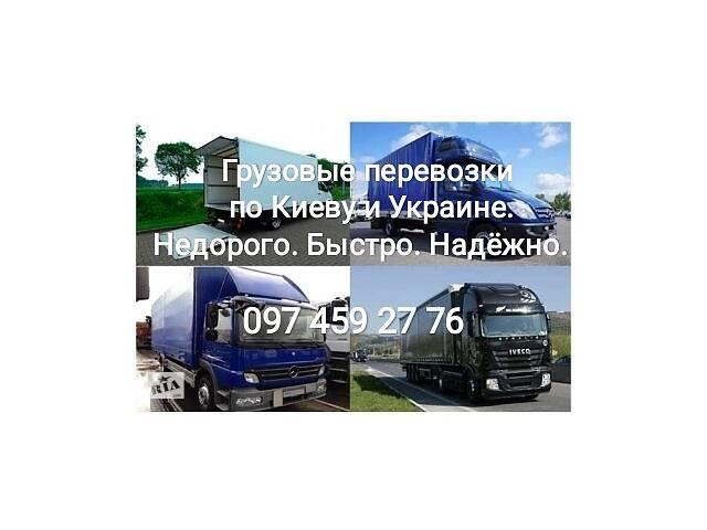 Грузовые перевозки Киев, область, Украина. Оперативно- объявление о продаже  в Киеве