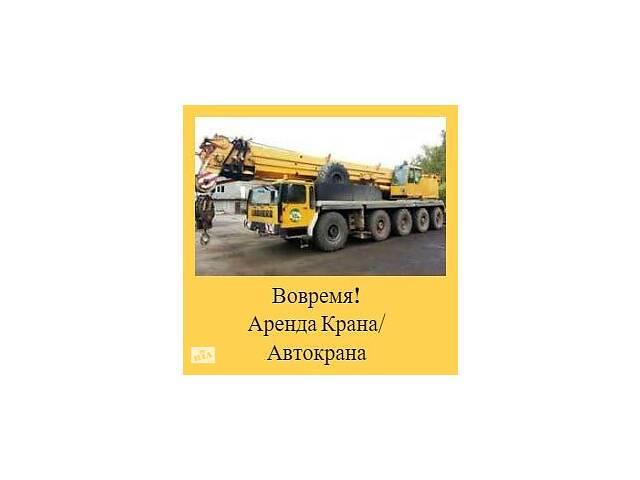 Вовремя! Аренда Крана/ Автокрана/ стрела 20 - 50м
